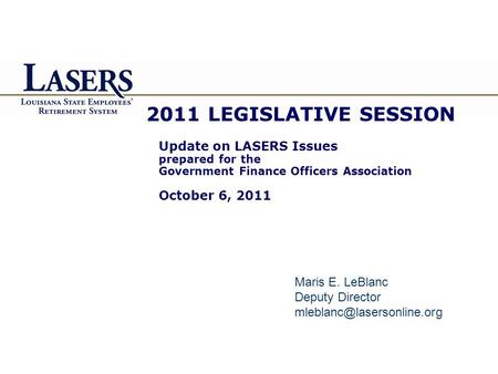 2011 LEGISLATIVE SESSION Update on LASERS Issues prepared for the Government Finance Officers Association October 6, 2011 Maris E. LeBlanc Deputy Director.