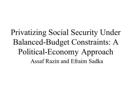 Privatizing Social Security Under Balanced-Budget Constraints: A Political-Economy Approach Assaf Razin and Efraim Sadka.