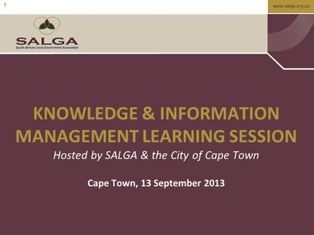 Www.salga.org.za 1 KNOWLEDGE & INFORMATION MANAGEMENT LEARNING SESSION Hosted by SALGA & the City of Cape Town Cape Town, 13 September 2013.