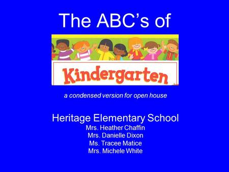 The ABC's of a condensed version for open house Heritage Elementary School Mrs. Heather Chaffin Mrs. Danielle Dixon Ms. Tracee Matice Mrs. Michele White.