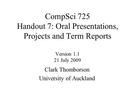 CompSci 725 Handout 7: Oral Presentations, Projects and Term Reports Version 1.1 21 July 2009 Clark Thomborson University of Auckland.