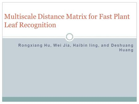 Rongxiang Hu, Wei Jia, Haibin ling, and Deshuang Huang Multiscale Distance Matrix for Fast Plant Leaf Recognition.