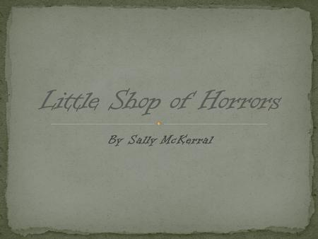 By Sally McKerral. The Little Shop of Horrors, a 1960 film directed by Roger Corman Little Shop of Horrors (musical), a 1982 musical based on the 1960.