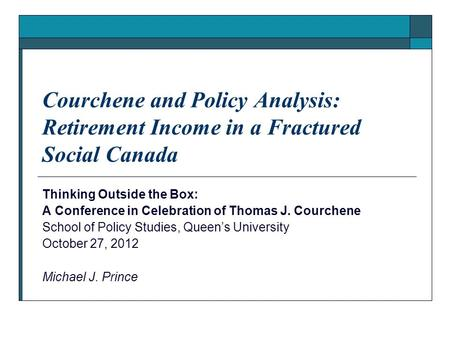 Courchene and Policy Analysis: Retirement Income in a Fractured Social Canada Thinking Outside the Box: A Conference in Celebration of Thomas J. Courchene.