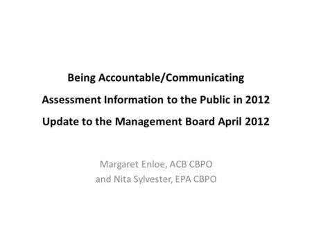 Being Accountable/Communicating Assessment Information to the Public in 2012 Update to the Management Board April 2012 Margaret Enloe, ACB CBPO and Nita.