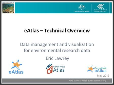 Eric Lawrey eAtlas – Technical Overview Data management and visualization for environmental research data May 2015.