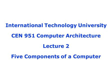 International Technology University CEN 951 Computer Architecture Lecture 2 Five Components of a Computer.
