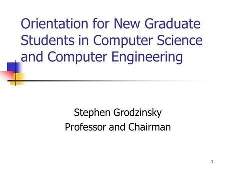 1 Orientation for New Graduate Students in Computer Science and Computer Engineering Stephen Grodzinsky Professor and Chairman.