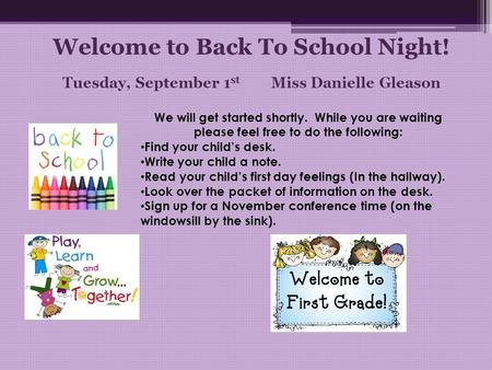 Welcome to Back To School Night! Tuesday, September 1 st Miss Danielle Gleason We will get started shortly. While you are waiting please feel free to do.
