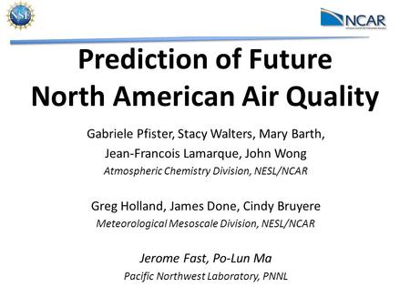 Prediction of Future North American Air Quality Gabriele Pfister, Stacy Walters, Mary Barth, Jean-Francois Lamarque, John Wong Atmospheric Chemistry Division,
