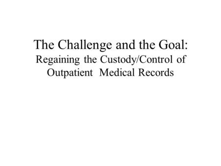 The Challenge and the Goal: Regaining the Custody/Control of Outpatient Medical Records.