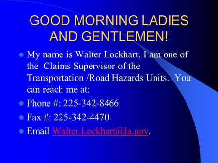 GOOD MORNING LADIES AND GENTLEMEN! My name is Walter Lockhart, I am one of the Claims Supervisor of the Transportation /Road Hazards Units. You can reach.