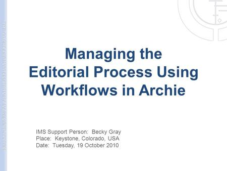 Managing the Editorial Process Using Workflows in Archie IMS Support Person: Becky Gray Place: Keystone, Colorado, USA Date: Tuesday, 19 October 2010.