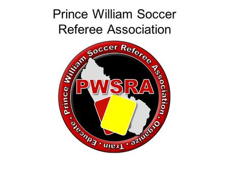 Prince William Soccer Referee Association. Welcome Barry L Sherry –PWSRA/PWSI Head Referee –Referee Assignor Contact Info