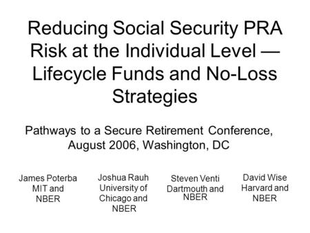 Reducing Social Security PRA Risk at the Individual Level — Lifecycle Funds and No-Loss Strategies Pathways to a Secure Retirement Conference, August 2006,