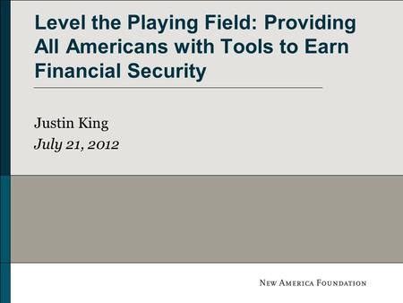 Level the Playing Field: Providing All Americans with Tools to Earn Financial Security Justin King July 21, 2012.