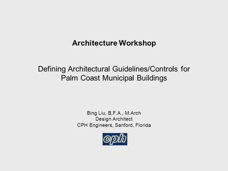 Architecture Workshop Defining Architectural Guidelines/Controls for Palm Coast Municipal Buildings Bing Liu, B.F.A., M.Arch Design Architect CPH Engineers,