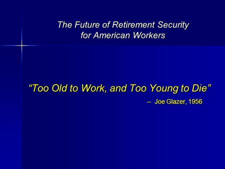 "The Future of Retirement Security for American Workers ""Too Old to Work, and Too Young to Die"" -- Joe Glazer, 1956."
