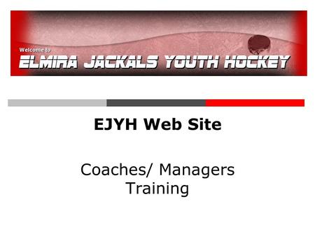 EJYH Web Site Coaches/ Managers Training. Log In  www.elmirahockey.com  User Name = email  Password was emailed to you when you registered- you can.
