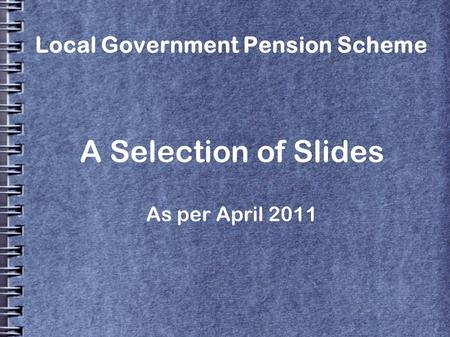 Local Government Pension Scheme A Selection of Slides As per April 2011.