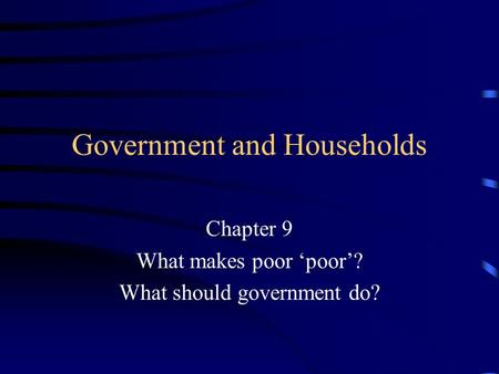 Government and Households Chapter 9 What makes poor 'poor'? What should government do?