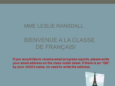 MME LESLIE RANSDALL BIENVENUE A LA CLASSE DE FRANÇAIS! If you would like to receive email progress reports, please write your email address on the class.