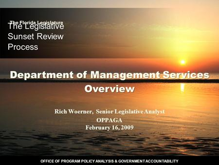 OFFICE OF PROGRAM POLICY ANALYSIS & GOVERNMENT ACCOUNTABILITY The Legislative Sunset Review Process Rich Woerner, Senior Legislative Analyst OPPAGA February.