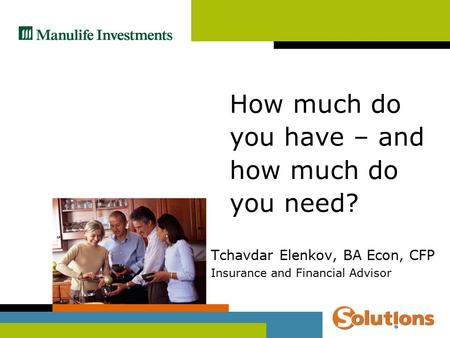 Tchavdar Elenkov, BA Econ, CFP Insurance and Financial Advisor How much do you have – and how much do you need?
