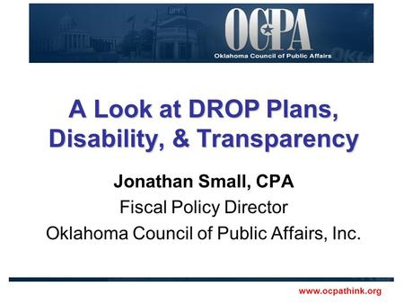Www.ocpathink.org A Look at DROP Plans, Disability, & Transparency Jonathan Small, CPA Fiscal Policy Director Oklahoma Council of Public Affairs, Inc.