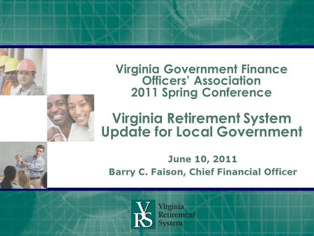 Virginia Government Finance Officers' Association 2011 Spring Conference Virginia Retirement System Update for Local Government June 10, 2011 Barry C.