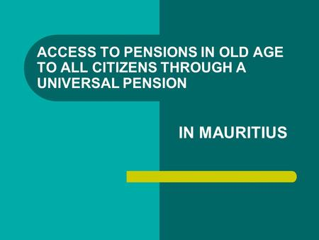 ACCESS TO PENSIONS IN OLD AGE TO ALL CITIZENS THROUGH A UNIVERSAL PENSION IN MAURITIUS.