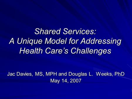 Shared Services: A Unique Model for Addressing Health Care's Challenges Jac Davies, MS, MPH and Douglas L. Weeks, PhD May 14, 2007.