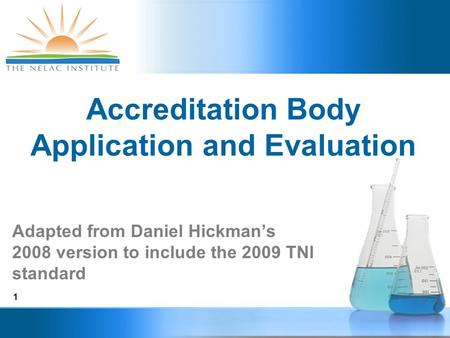 1 Accreditation Body Application and Evaluation Adapted from Daniel Hickman's 2008 version to include the 2009 TNI standard.