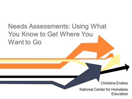 Needs Assessments: Using What You Know to Get Where You Want to Go Christina Endres National Center for Homeless Education.