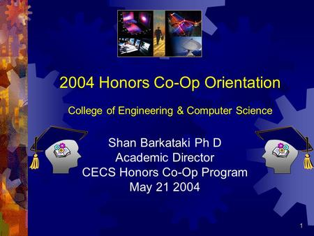 1 2004 Honors Co-Op Orientation College of Engineering & Computer Science Shan Barkataki Ph D Academic Director CECS Honors Co-Op Program May 21 2004.