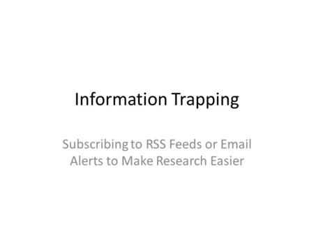 Information Trapping Subscribing to RSS Feeds or Email Alerts to Make Research Easier.