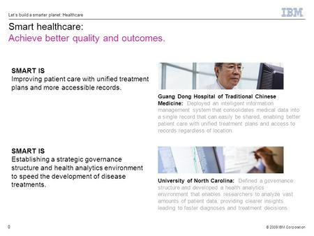© 2009 IBM Corporation Let's build a smarter planet: Healthcare 0 Smart healthcare: Achieve better quality and outcomes. SMART IS Establishing a strategic.