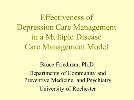 Effectiveness of Depression Care Management in a Multiple Disease Care Management Model Bruce Friedman, Ph.D. Departments of Community and Preventive Medicine,