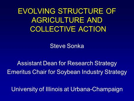 EVOLVING STRUCTURE OF AGRICULTURE AND COLLECTIVE ACTION Steve Sonka Assistant Dean for Research Strategy Emeritus Chair for Soybean Industry Strategy University.