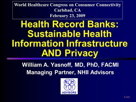 Health Record Banks: Sustainable Health Information Infrastructure AND Privacy William A. Yasnoff, MD, PhD, FACMI Managing Partner, NHII Advisors World.