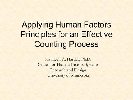 Applying Human Factors Principles for an Effective Counting Process Kathleen A. Harder, Ph.D. Center for Human Factors Systems Research and Design University.