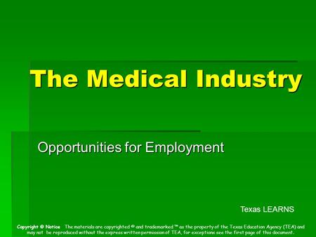 The Medical Industry Opportunities for Employment Texas LEARNS Copyright © Notice The materials are copyrighted © and trademarked ™ as the property of.