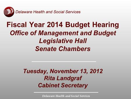 Delaware Health and Social Services Fiscal Year 2014 Budget Hearing Office of Management and Budget Legislative Hall Senate Chambers Tuesday, November.