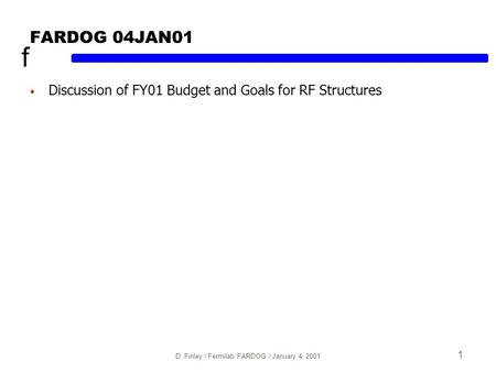 F D. Finley / Fermilab FARDOG / January 4, 2001 1 FARDOG 04JAN01 Discussion of FY01 Budget and Goals for RF Structures.