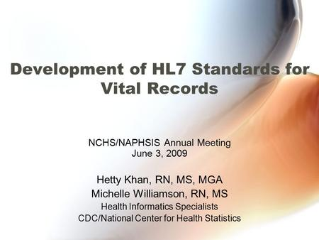 Development of HL7 Standards for Vital Records NCHS/NAPHSIS Annual Meeting June 3, 2009 Hetty Khan, RN, MS, MGA Michelle Williamson, RN, MS Health Informatics.