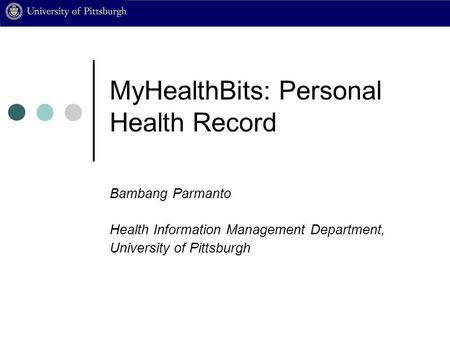 MyHealthBits: Personal Health Record Bambang Parmanto Health Information Management Department, University of Pittsburgh.