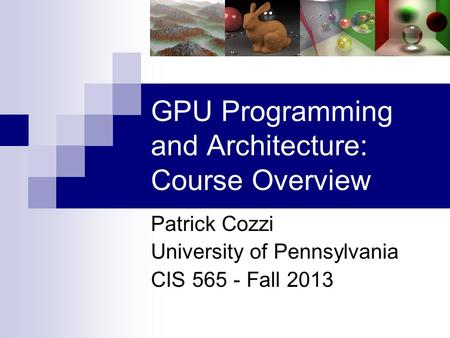 GPU Programming and Architecture: Course Overview Patrick Cozzi University of Pennsylvania CIS 565 - Fall 2013.
