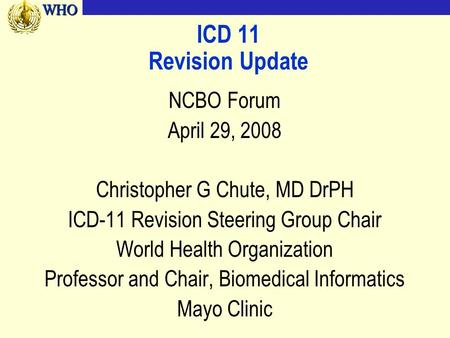WHOWHO ICD 11 Revision Update NCBO Forum April 29, 2008 Christopher G Chute, MD DrPH ICD-11 Revision Steering Group Chair World Health Organization Professor.