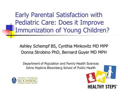 Early Parental Satisfaction with Pediatric Care: Does it Improve Immunization of Young Children? Ashley Schempf BS, Cynthia Minkovitz MD MPP Donna Strobino.