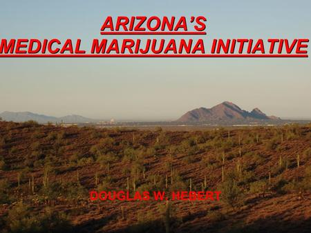 ARIZONA'S MEDICAL MARIJUANA INITIATIVE DOUGLAS W. HEBERT F]